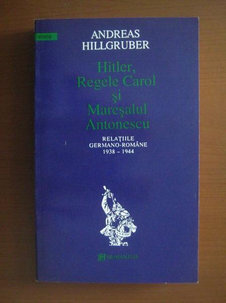 Anticariat: Andreas Hillgruber - Hitler, Regele Carol si Maresalul Antonescu