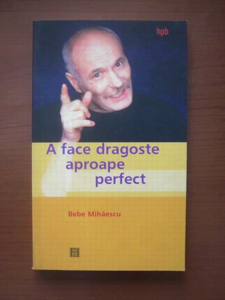 Anticariat: Bebe Mihaescu - A face dragoste aproape perfect