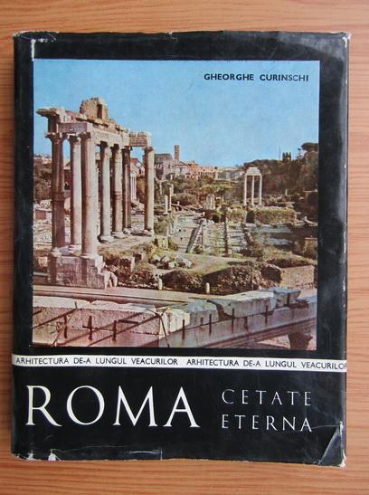 Anticariat: Gheorghe Curinschi - Roma, cetatea eterna