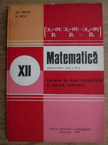 Anticariat: Gh. Mihoc, N. Micu - Matematica. Manual pentru clasa a XII-a