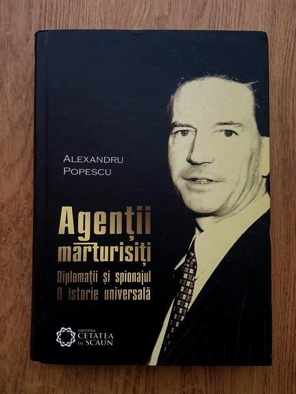 Anticariat: Alexandru Popescu - Agentii marturisiti. Diplomatii si spionajul. O istorie universala