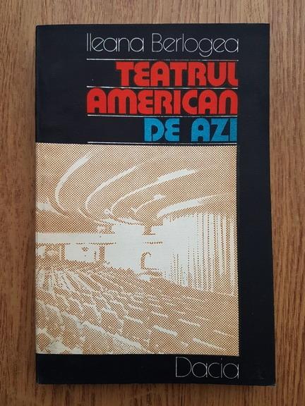 Anticariat: Ileana Berlogea - Teatrul american de azi