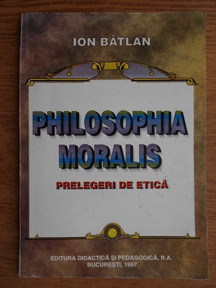 Anticariat: Ion Batlan - Philosophia moralis. Prelegeri de etica