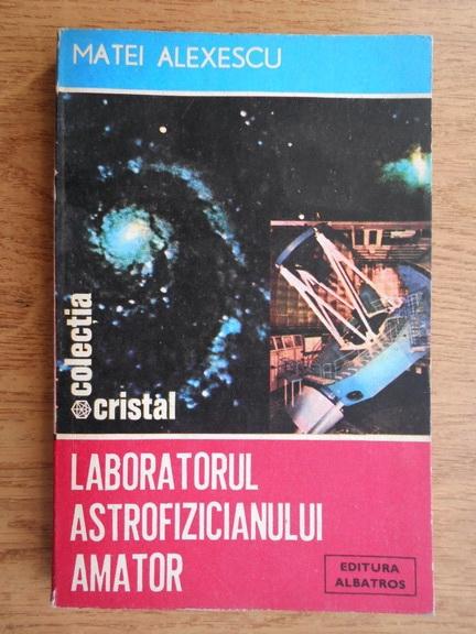 Anticariat: Matei Alexescu - Laboratorul astrofizicianului amator