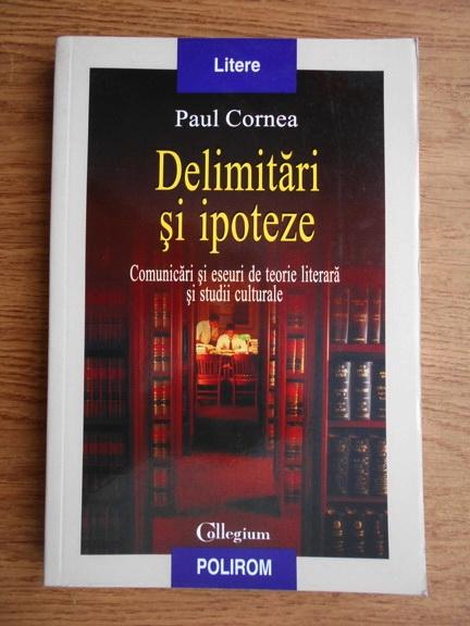 Anticariat: Paul Cornea - Delimitari si ipoteze. Comunicari si eseuri de teorie lterara si studii culturale
