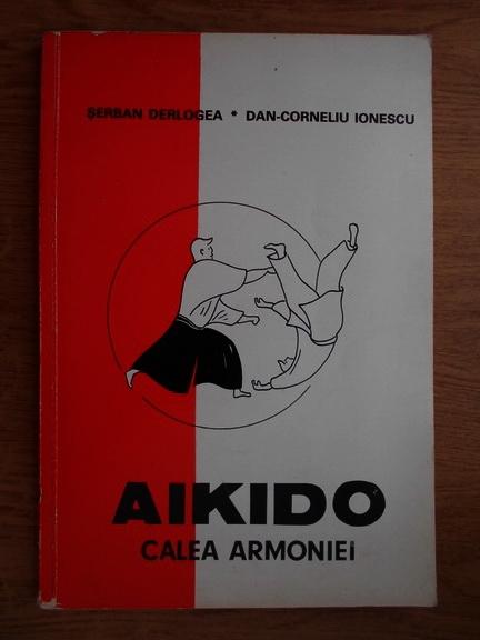 Anticariat: Serban Derlogea, Dan Corneliu Ionescu - Aikido. Calea armoniei