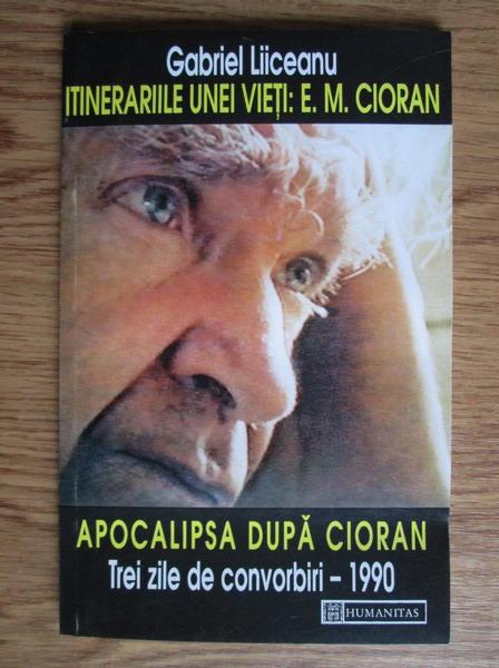 Anticariat: Gabriel Liiceanu - Itinerariile unei vieti: E. M. Cioran. Apocalipsa dupa Cioran (trei zile de convorbiri 1990)