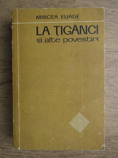 Anticariat: Mircea Eliade - La tiganci si alte povestiri