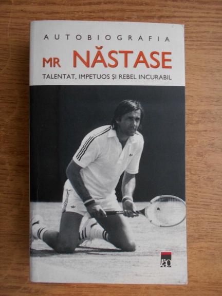 Anticariat: Ilie Nastase - Mr Nastase. Talentat, impetuos si rebel incurabil