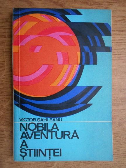 Anticariat: Victor Sahleanu - Nobila aventura a stiintei