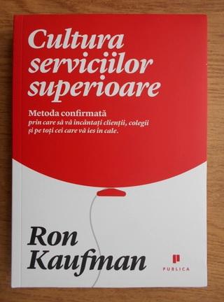 Anticariat: Ron Kaufman - Cultura serviciilor superioare. Metoda confirmata prin care sa incantati clientii, colegii si pe toti cei care va ies in cale