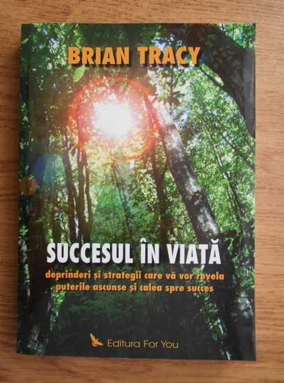 Anticariat: Brian Tracy - Succesul in viata. Deprinderi si strategii care va vor revela puterile ascunse si calea spre succes