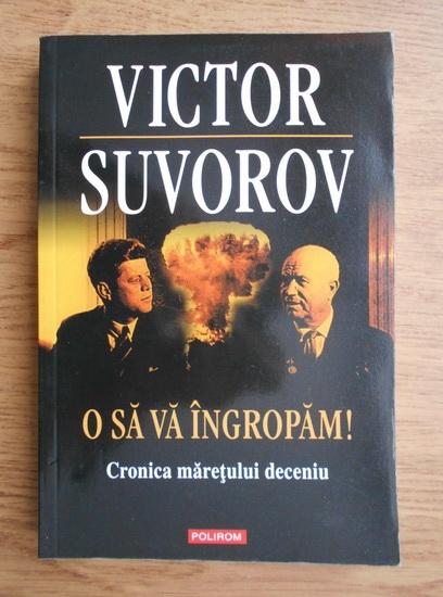 Anticariat: Victor Suvorov - O sa va ingropam. Cronica maretului deceniu