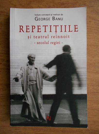 Anticariat: George Banu - Repetitiile si teatrul reinnoit. Secolul regiei