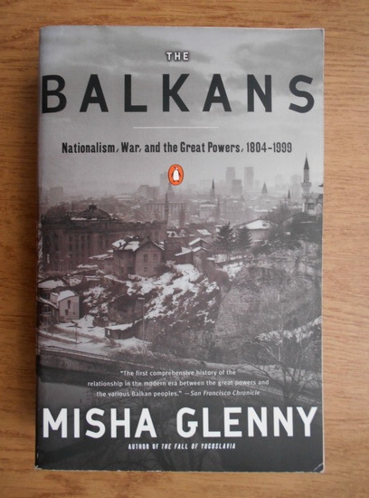 Anticariat: Misha Glenny - The Balkans, nationalism, war, and the Great Powers, 1804-1999
