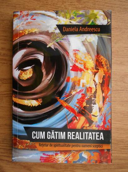 Anticariat: Daniela Andreescu - Cum gatim realitatea, Retetar de spiritualitate pentru oameni sceptici