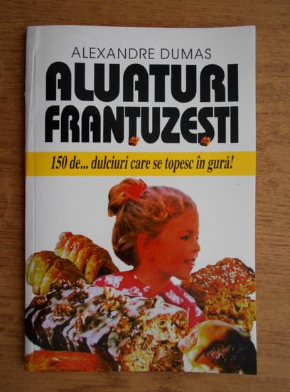Anticariat: Alexandre Dumas - Aluaturi frantuzesti. 150 de dulciuri care se topesc in gura