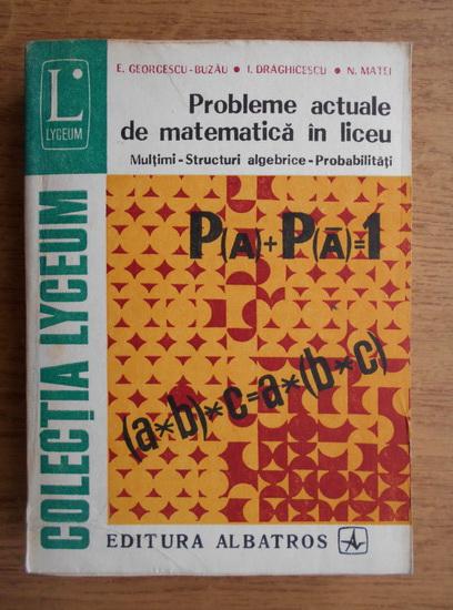 Anticariat: Eremia Georgescu Buzau, I. C. Draghicescu, N. Matei - Probleme actuale de matematica in liceu, multimi, structuri algebrice, probabilitati