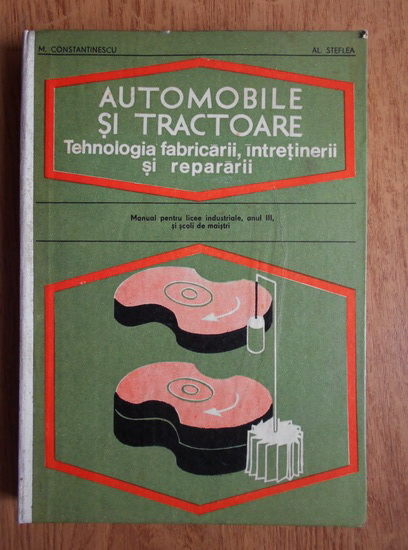 Anticariat: Mihai Constantinescu - Automobile si tractoare. Tehnologia fabricarii, intretinerii si repararii. Manual pentru licee industriale, anul III, si scoli de maistri