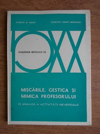 Anticariat: Barbara M. Grant - Miscarile, gestica si mimica profesorului. O analiza a activitatii neverbale