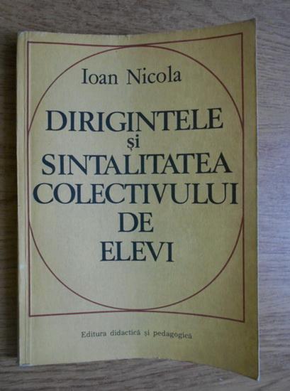 Anticariat: Ioan Nicola - Dirigintele si sintalitatea colectivului de elevi