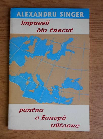 Anticariat: Alexandru Singer - Impresii din trecut pentru o Europa viitoare