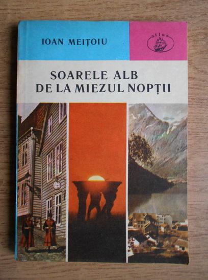 Anticariat: Ioan Meitoiu - Soarele alb de la miezul noptii