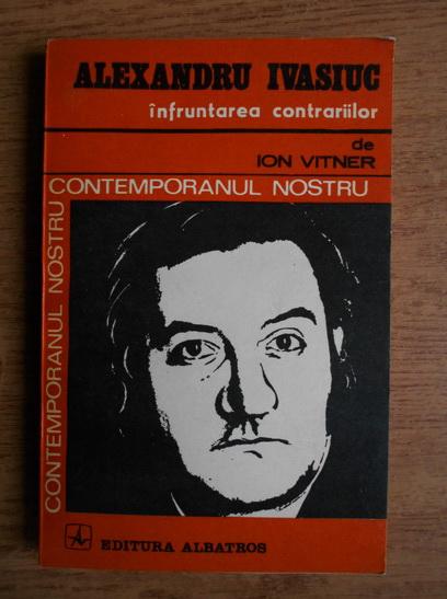 Anticariat: Ion Vitner - Alexandru Ivasiuc. Infruntarea contrariilor