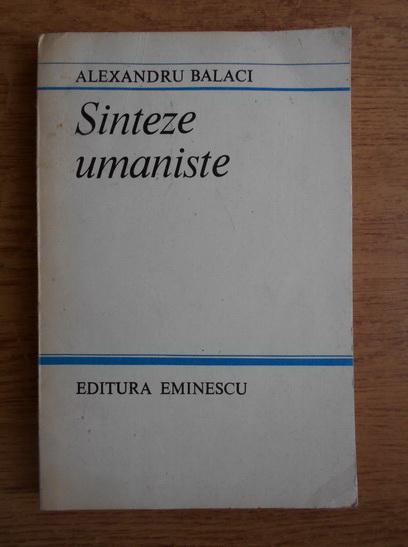 Anticariat: Alexandru Balaci - Sinteze umaniste