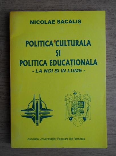 Anticariat: Nicolae Sacalis - Politica culturala si politica educationala. La noi si in lume