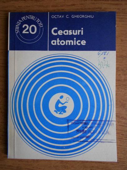 Anticariat: Octav C. Gheorghiu - Ceasuri atomice