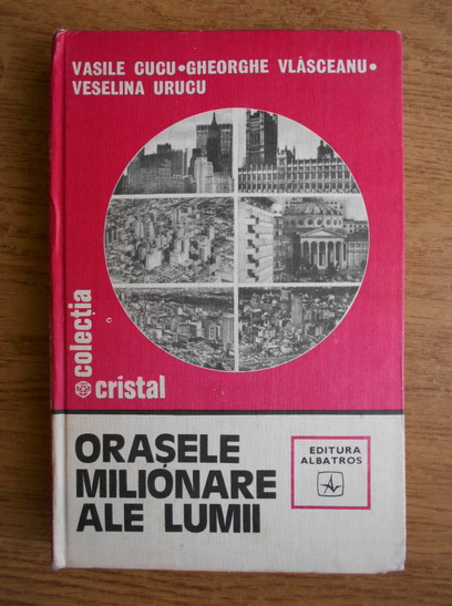 Anticariat: Vasile Cucu, Gheorghe Vlasceanu, Vaselina Urucu - Orasele milionare ale lumii