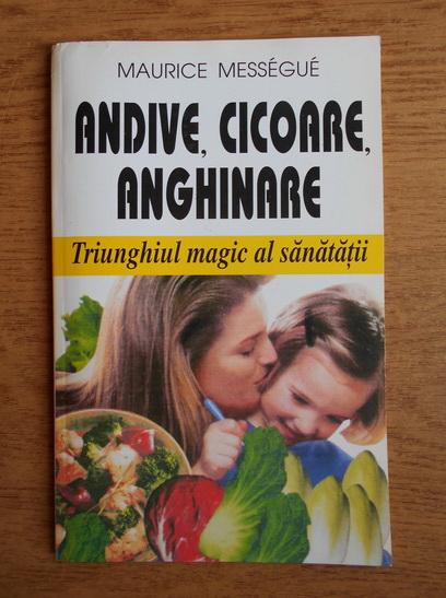 Anticariat: Maurice Messegue - Andive, cicoare, anghinare. Triunghiul magic al sanatatii