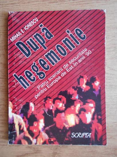 Anticariat: Mihail E. Ionescu - Dupa hegemonie. Patru scenarii de securitate pentru Europa de Est in anii '90