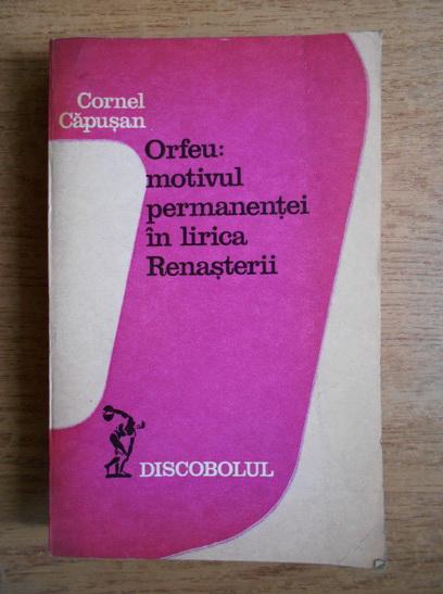 Anticariat: Cornel Capusan - Orfeu, motivul permanentei in lirica Renasterii