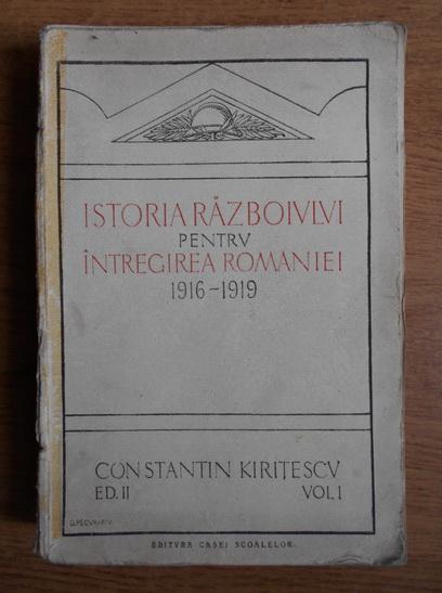 Anticariat: Constantin Kiritescu - Istoria razboiului pentru intregirea Romaniei 1916-1919 (1924, volumul 1)
