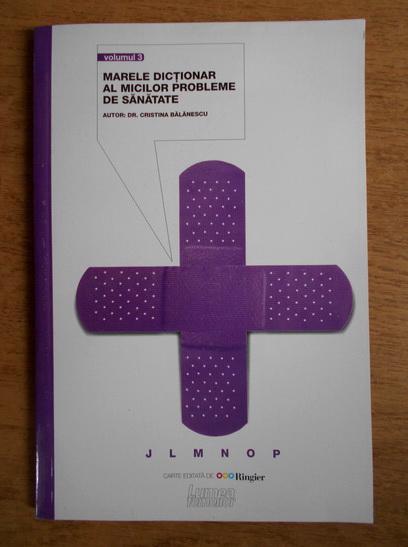 Anticariat: Cristina Balanescu - Marele dictionar al micilor probleme de sanatate (volumul 3)