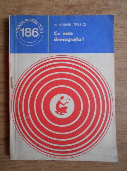 Anticariat: Vladimir Trebici - Ce este demografia?