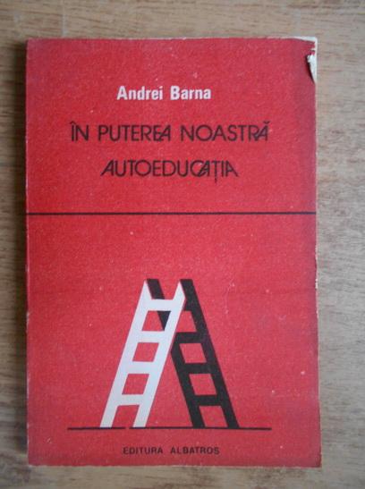 Anticariat: Andrei Barna - In puterea noastra autoeducatia