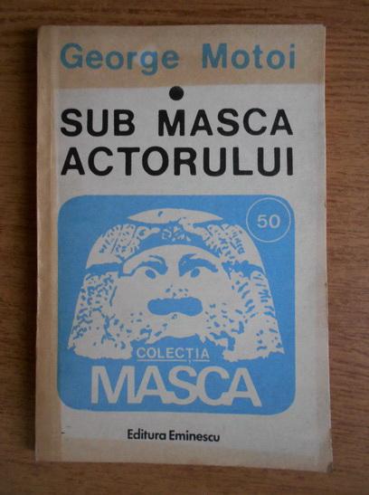 Anticariat: George Motoi - Sub masca actorului
