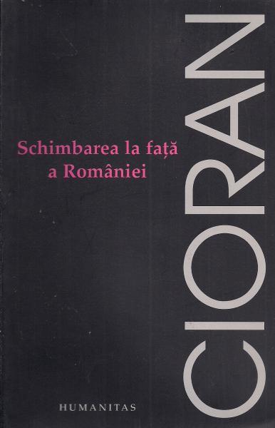 Anticariat: Emil Cioran - Schimbarea la fata a Romaniei (ed. Humanitas, 2006)