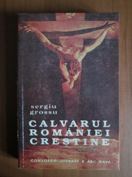 Anticariat: Sergiu Grossu - Calvarul Romaniei crestine