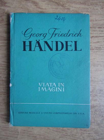 Anticariat: Georg Friedrich Handel. Viata in imagini