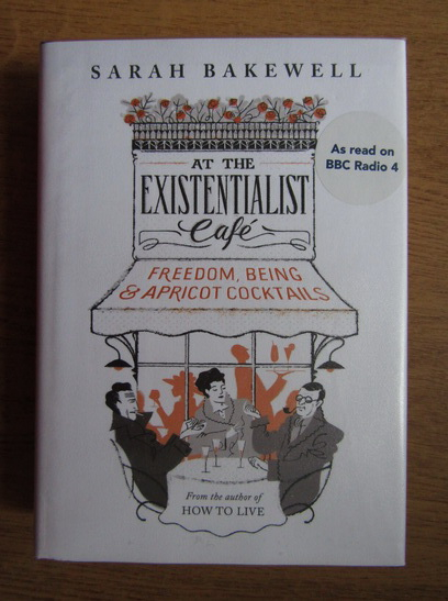 Anticariat: Sarah Bakewell - At the Existentialist Cafe. Freedom, being and apricot cocktails