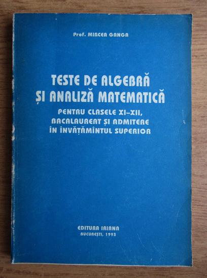 Anticariat: Mircea Ganga - Teste de algebra si analiza matematica pentru clasele XI-XII, bacalaureat si admitere in invatamantul superior