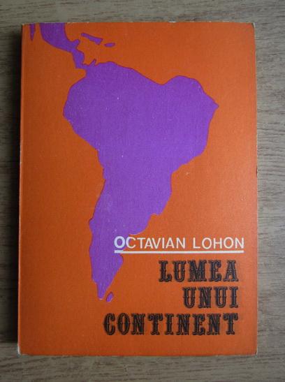 Anticariat: Octavian Lohon - Lumea unui continent