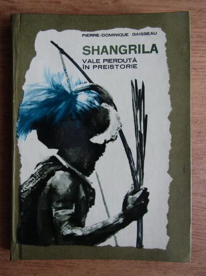 Anticariat: Pierre Dominique Gaisseau - Shangrila. Vale pierduta in preistorie
