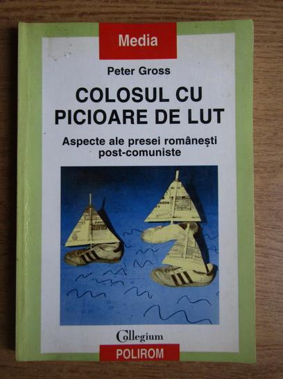 Anticariat: Peter Gross - Colosul cu picioare de lut. Aspecte ale presei romanesti post-comuniste