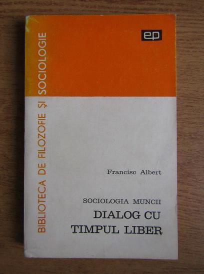 Anticariat: Francisc Albert - Sociologia muncii. Dialog cu timpul liber