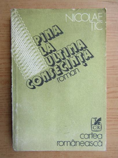 Anticariat: Nicolae Tic - Pana la ultima consecinta